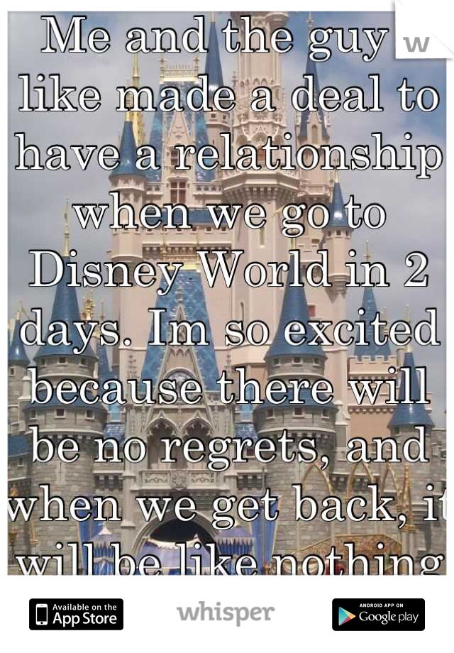 Me and the guy i like made a deal to have a relationship when we go to Disney World in 2 days. Im so excited because there will be no regrets, and when we get back, it will be like nothing happened :)