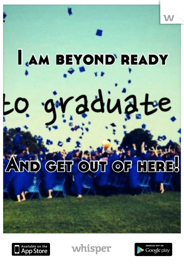 I am beyond ready      And get out of here!