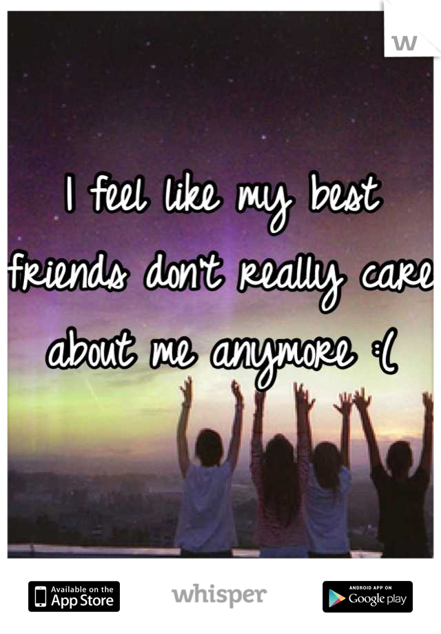 I feel like my best friends don't really care about me anymore :(