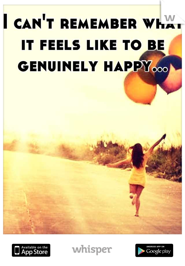 I can't remember what it feels like to be genuinely happy...