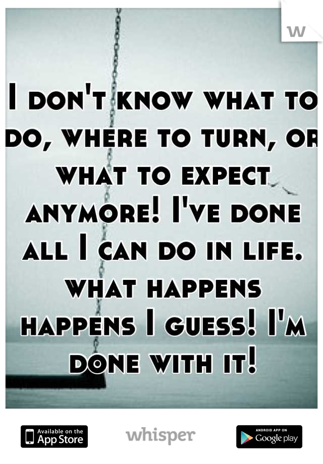 I don't know what to do, where to turn, or what to expect anymore! I've done all I can do in life. what happens happens I guess! I'm done with it!