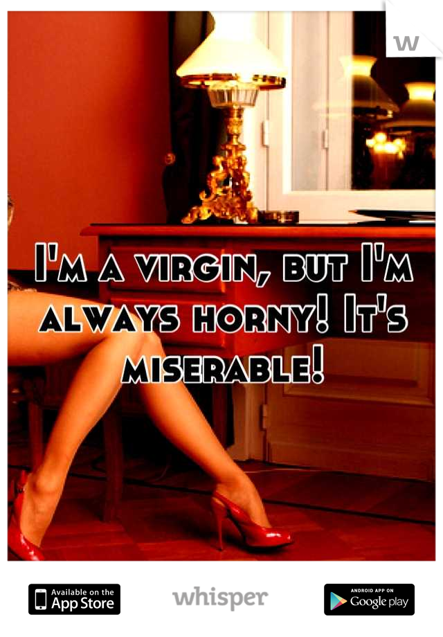 I'm a virgin, but I'm always horny! It's miserable!