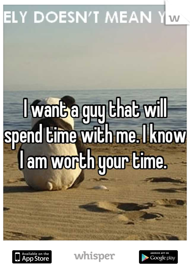 I want a guy that will spend time with me. I know I am worth your time.
