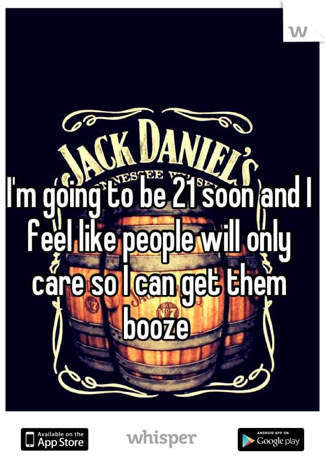 I'm going to be 21 soon and I feel like people will only care so I can get them booze