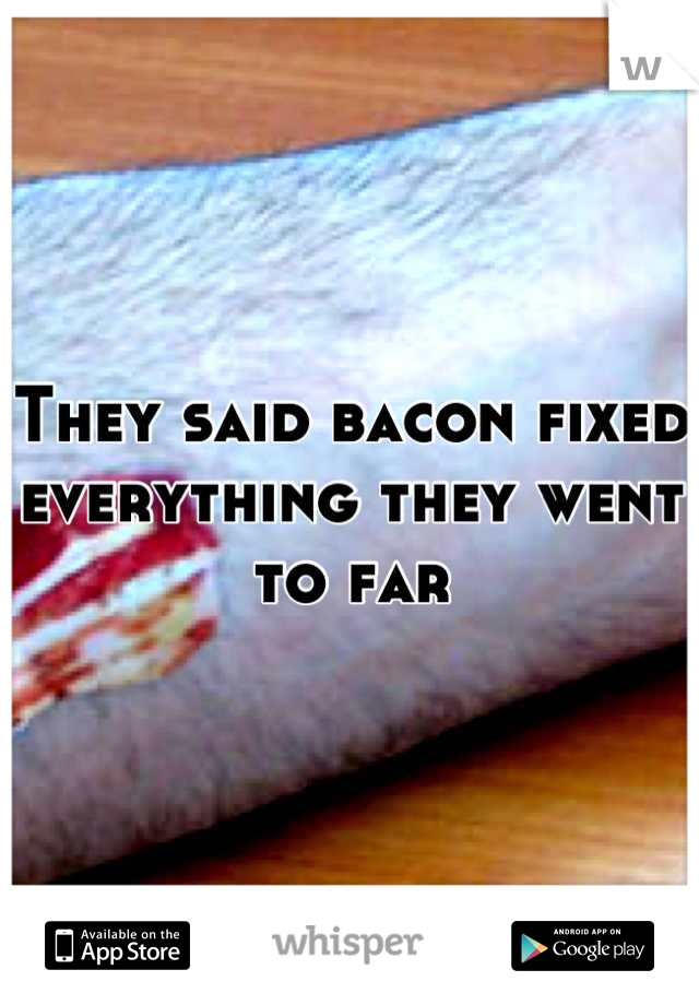 They said bacon fixed everything they went to far