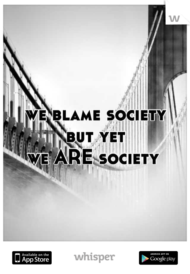 we blame society but yet  we ARE society