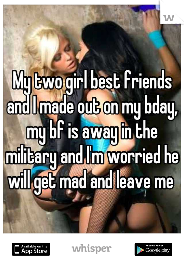 My two girl best friends and I made out on my bday, my bf is away in the military and I'm worried he will get mad and leave me