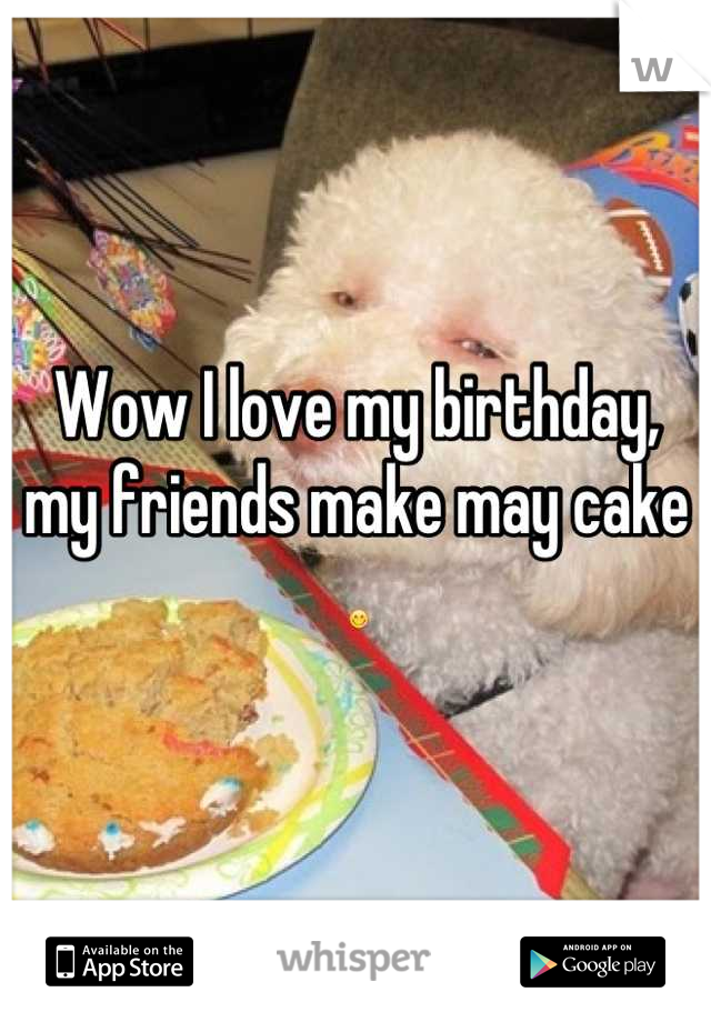 Wow I love my birthday, my friends make may cake  😋