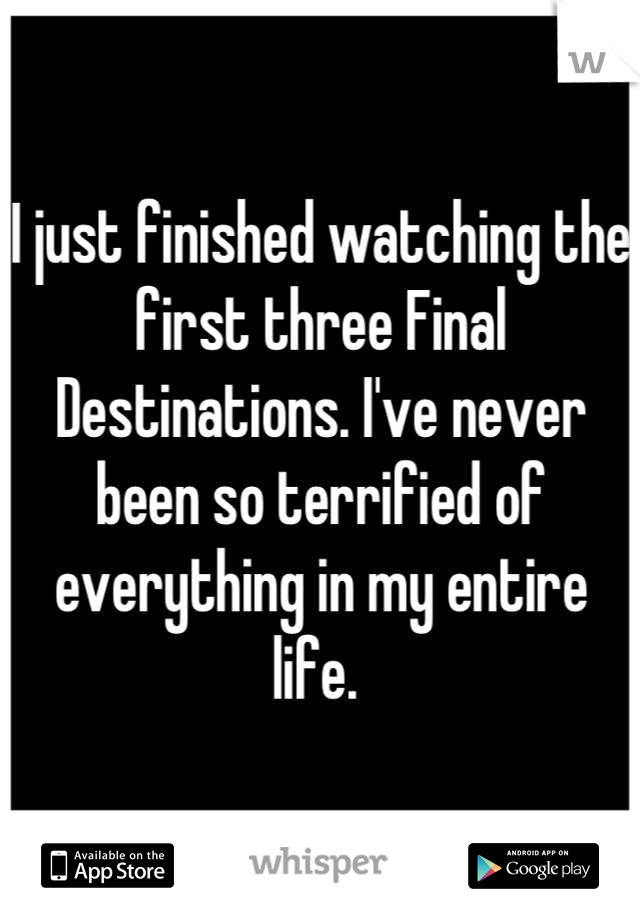 I just finished watching the first three Final Destinations. I've never been so terrified of everything in my entire life.