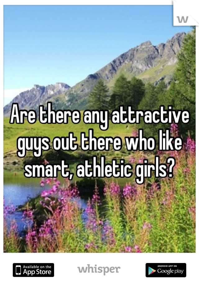 Are there any attractive guys out there who like smart, athletic girls?