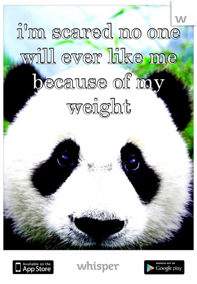 i'm scared no one will ever like me because of my weight