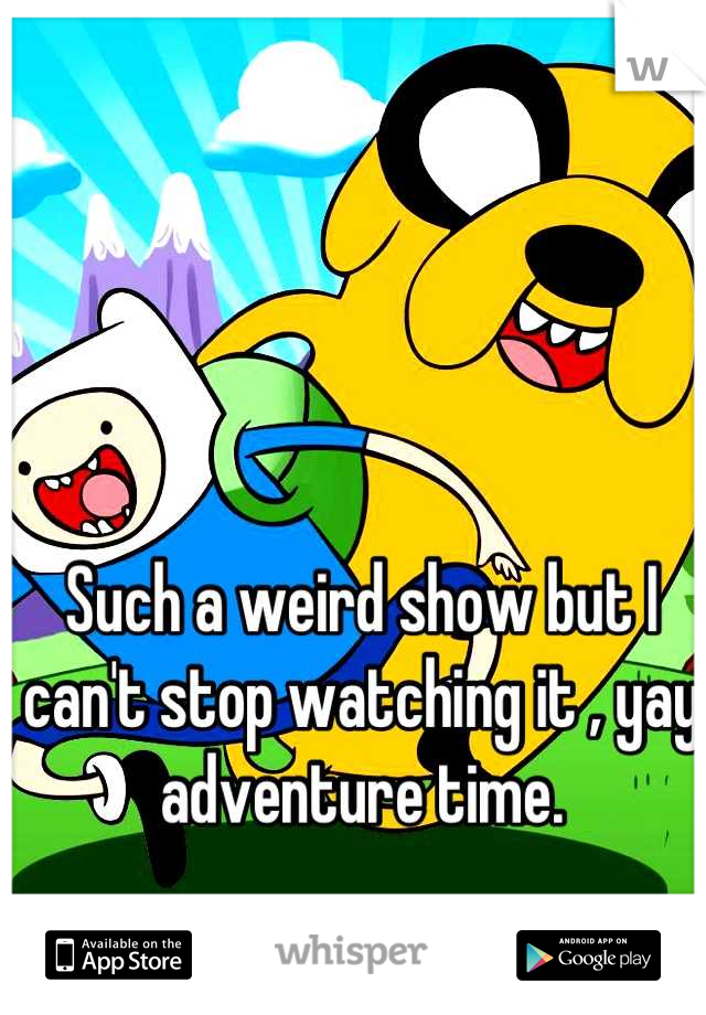 Such a weird show but I can't stop watching it , yay adventure time.