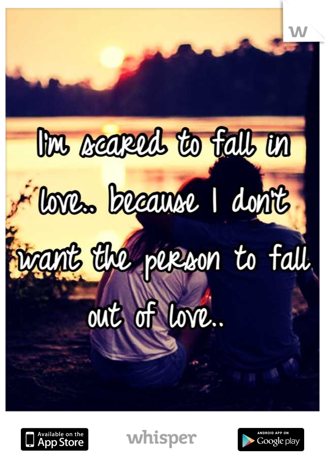 I'm scared to fall in love.. because I don't want the person to fall out of love..