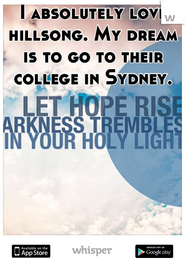 I absolutely love hillsong. My dream is to go to their college in Sydney.