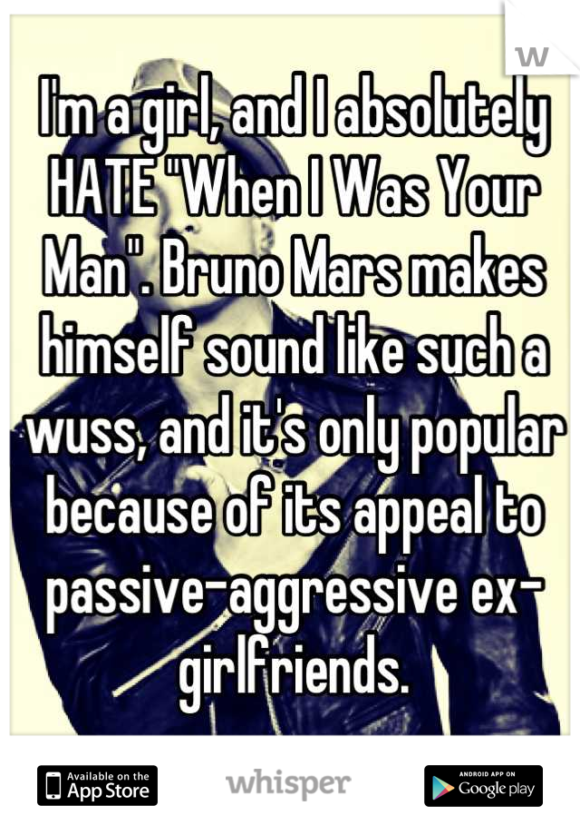 """I'm a girl, and I absolutely HATE """"When I Was Your Man"""". Bruno Mars makes himself sound like such a wuss, and it's only popular because of its appeal to passive-aggressive ex-girlfriends."""