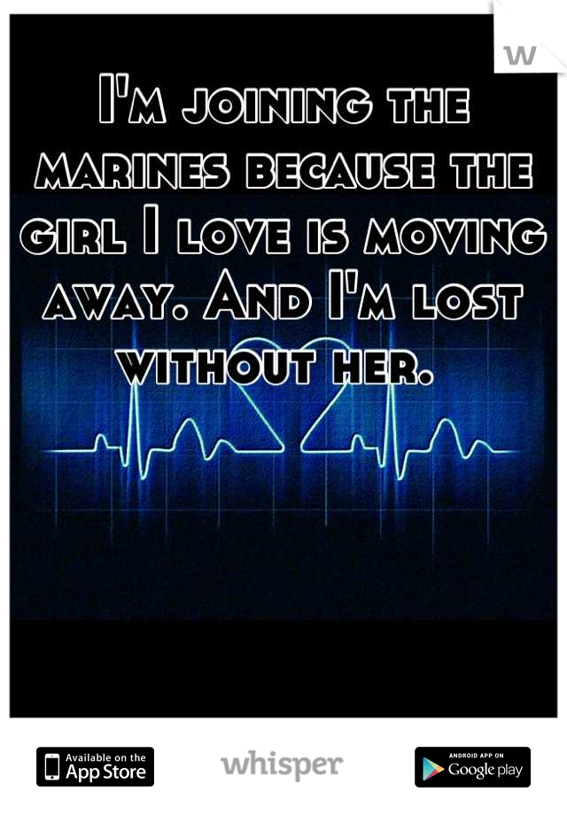 I'm joining the marines because the girl I love is moving away. And I'm lost without her.