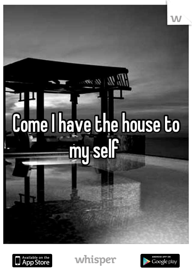 Come I have the house to my self