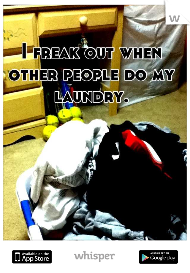 I freak out when other people do my laundry.