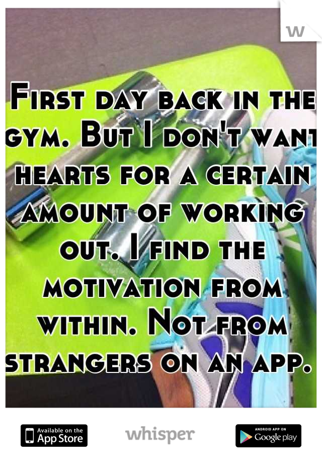First day back in the gym. But I don't want hearts for a certain amount of working out. I find the motivation from within. Not from strangers on an app.