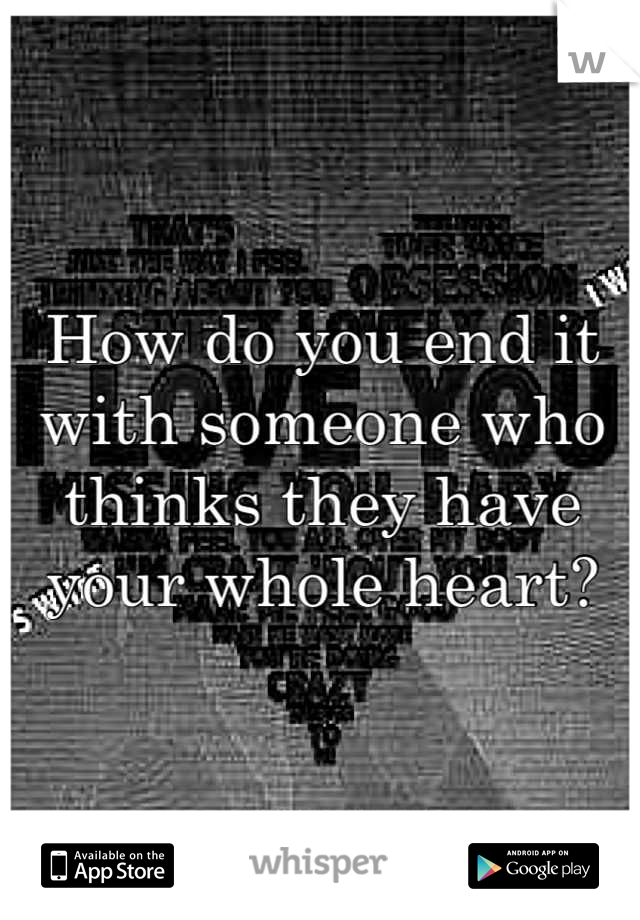 How do you end it with someone who thinks they have your whole heart?