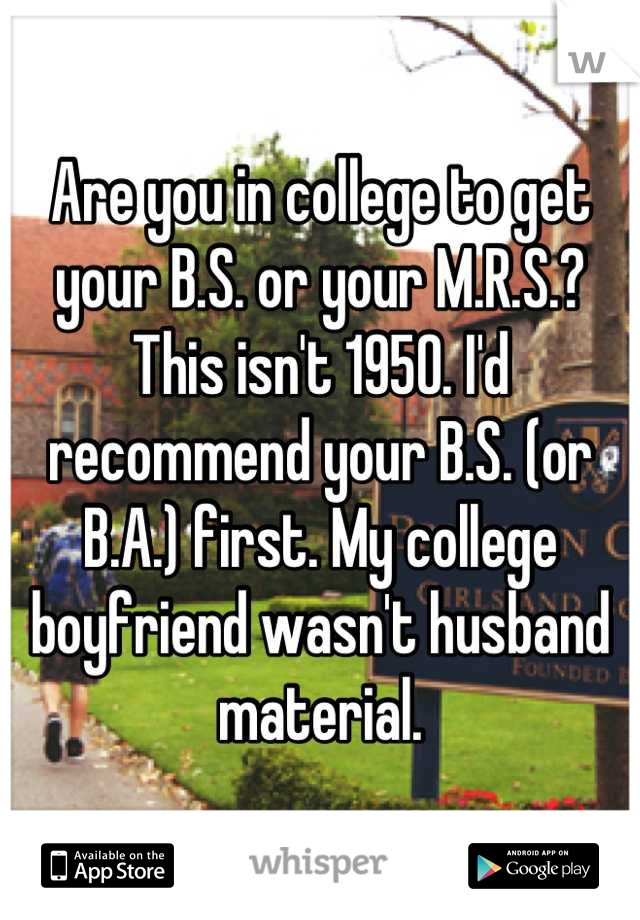 Are you in college to get your B.S. or your M.R.S.? This isn't 1950. I'd recommend your B.S. (or B.A.) first. My college boyfriend wasn't husband material.