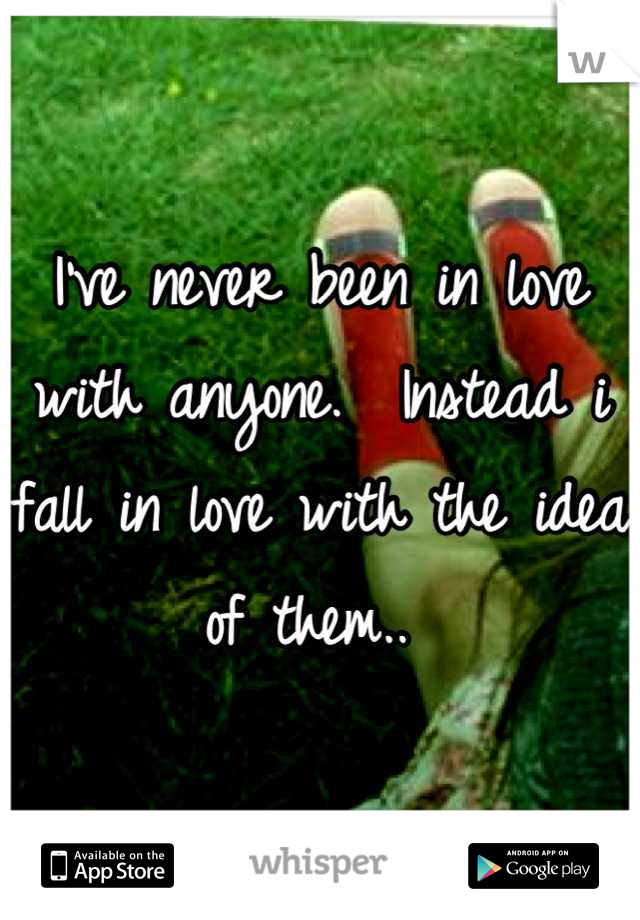 I've never been in love with anyone.  Instead i fall in love with the idea of them..