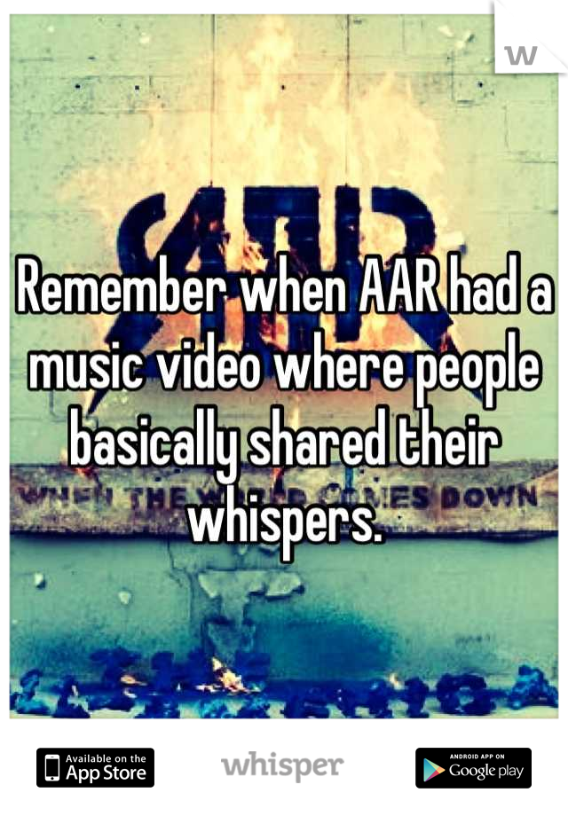 Remember when AAR had a music video where people basically shared their whispers.