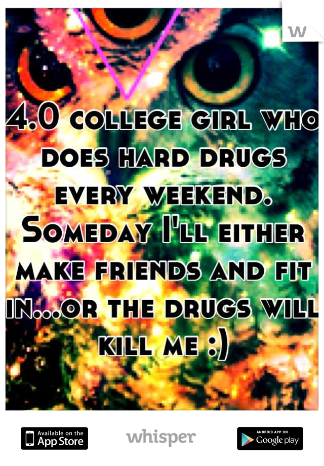 4.0 college girl who does hard drugs every weekend. Someday I'll either make friends and fit in...or the drugs will kill me :)