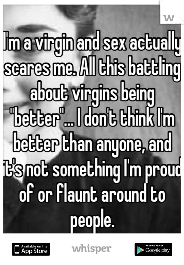 """I'm a virgin and sex actually scares me. All this battling about virgins being """"better""""... I don't think I'm better than anyone, and it's not something I'm proud of or flaunt around to people."""