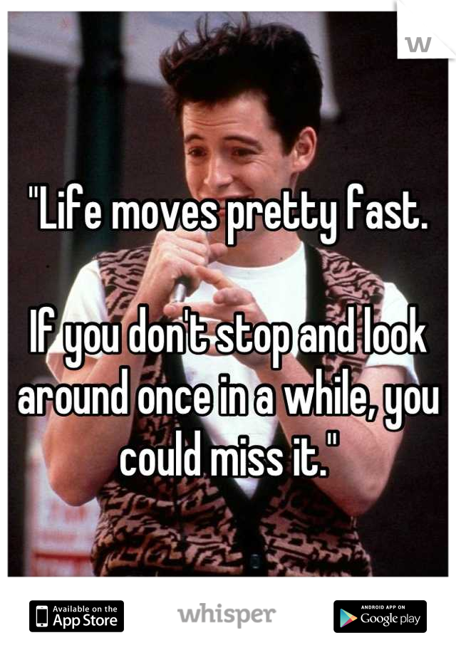 """""""Life moves pretty fast.  If you don't stop and look around once in a while, you could miss it."""""""