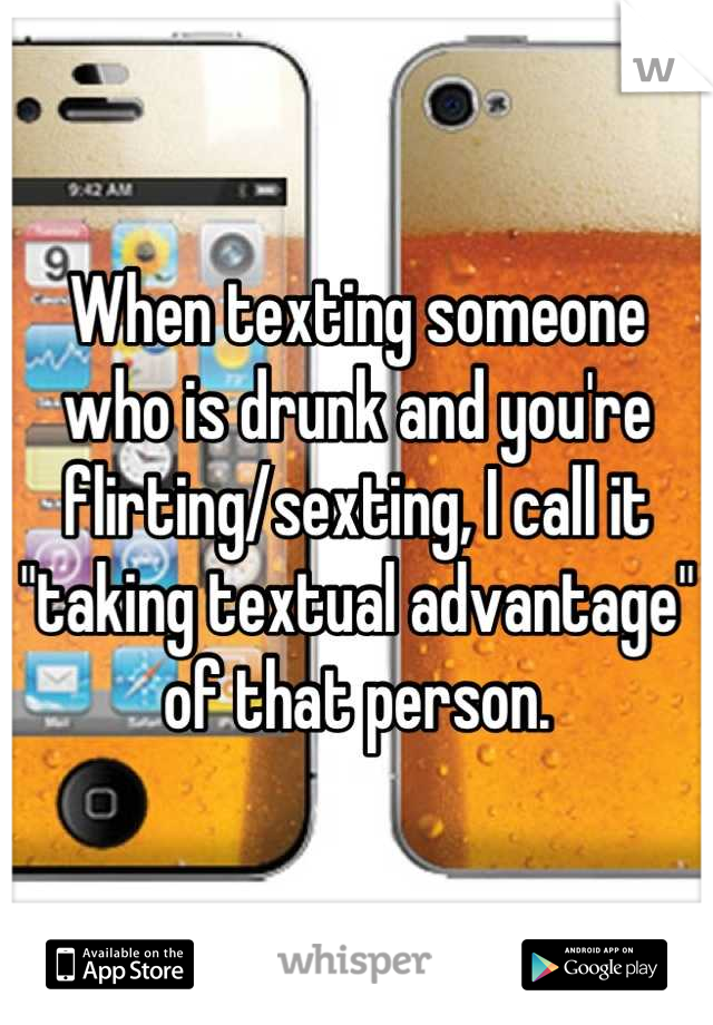 """When texting someone who is drunk and you're flirting/sexting, I call it """"taking textual advantage"""" of that person."""