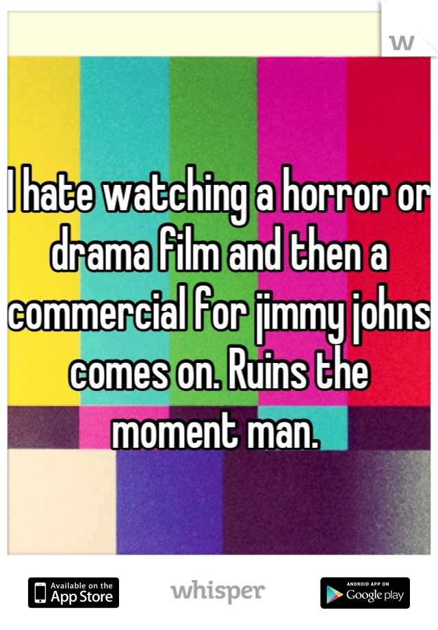 I hate watching a horror or drama film and then a commercial for jimmy johns comes on. Ruins the moment man.