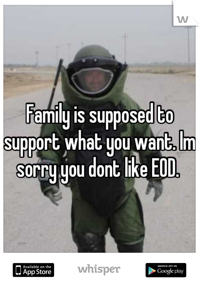 Family is supposed to support what you want. Im sorry you dont like EOD.