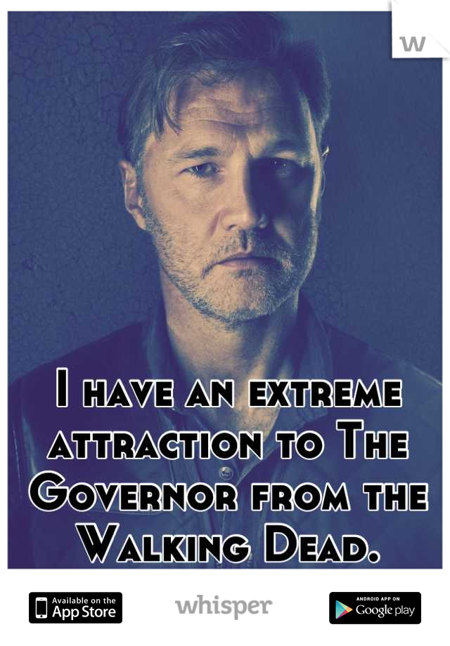 I have an extreme attraction to The Governor from the Walking Dead.