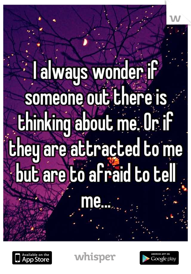 I always wonder if someone out there is thinking about me. Or if they are attracted to me but are to afraid to tell me...
