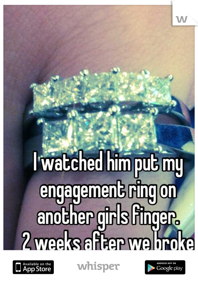 I watched him put my engagement ring on another girls finger.  2 weeks after we broke up.