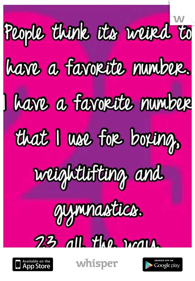 People think its weird to have a favorite number. I have a favorite number that I use for boxing, weightlifting and gymnastics.  23 all the way.