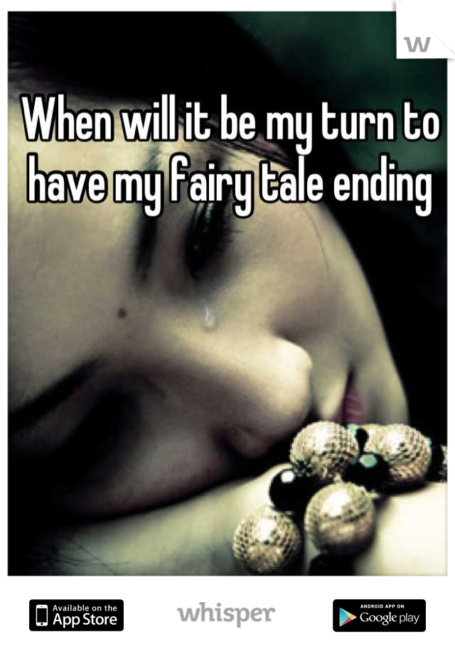 When will it be my turn to have my fairy tale ending