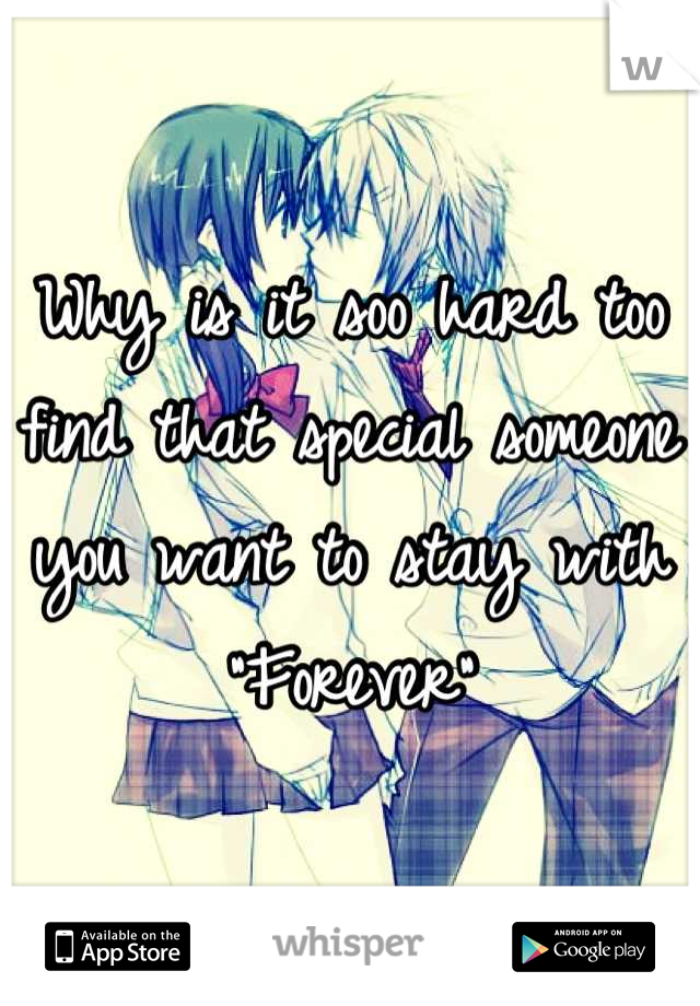 "Why is it soo hard too find that special someone you want to stay with ""Forever"""