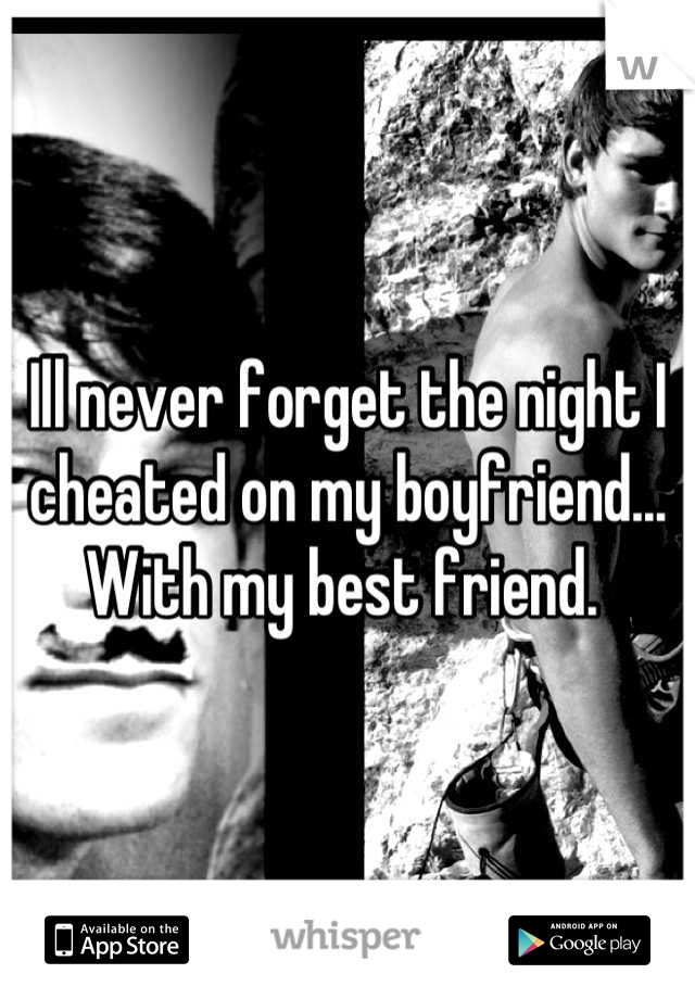 Ill never forget the night I cheated on my boyfriend... With my best friend.
