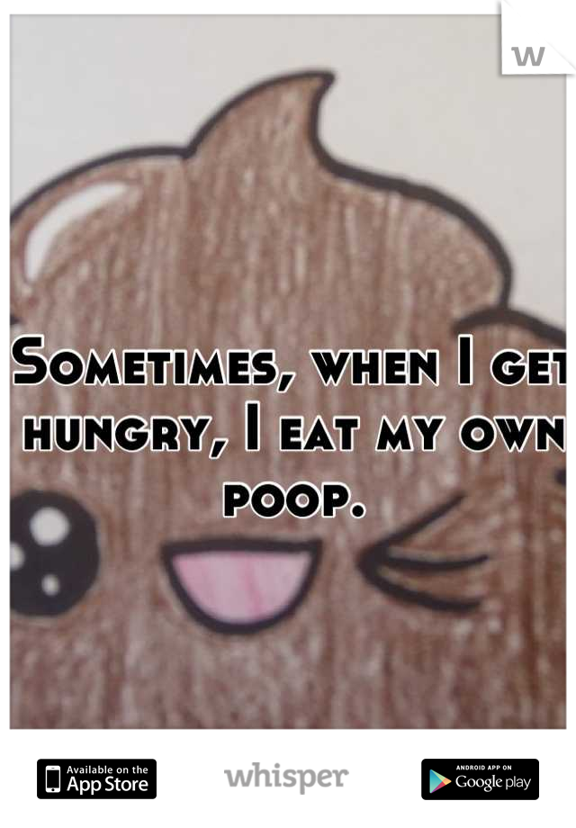 Sometimes, when I get hungry, I eat my own poop.