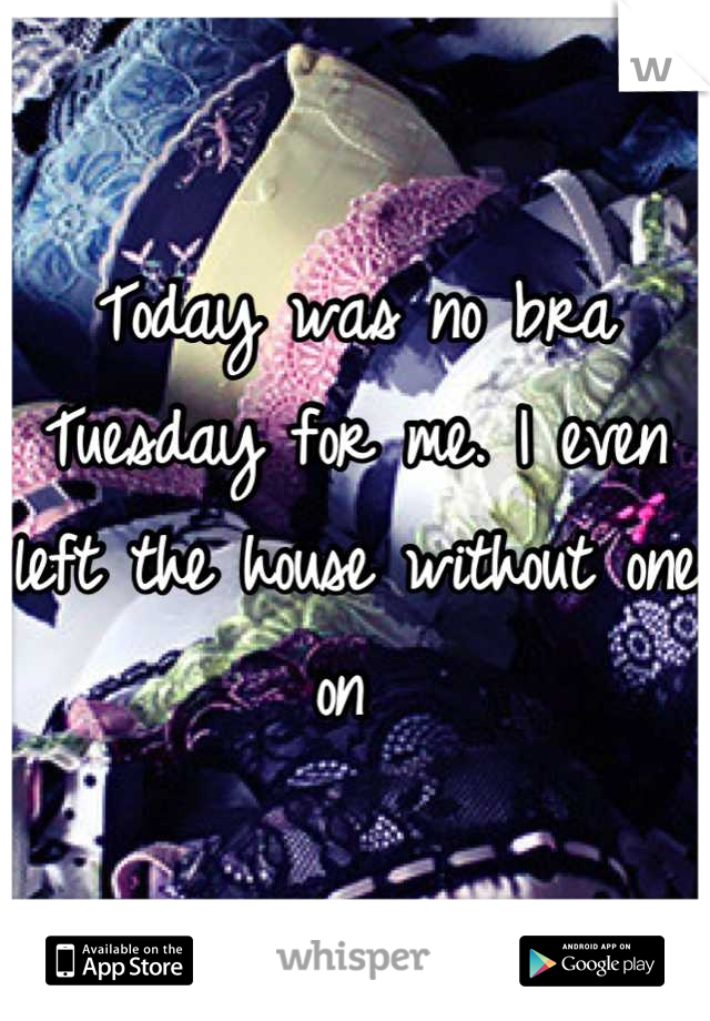 Today was no bra Tuesday for me. I even left the house without one on