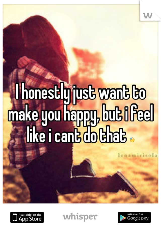 I honestly just want to make you happy, but i feel like i cant do that 😓