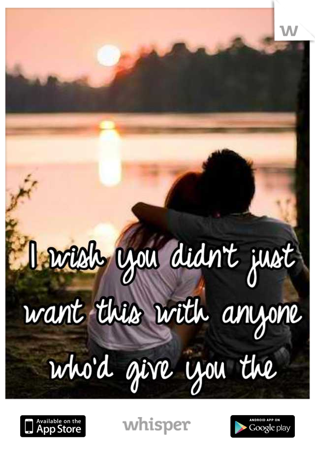I wish you didn't just want this with anyone who'd give you the chance. I'm right here.