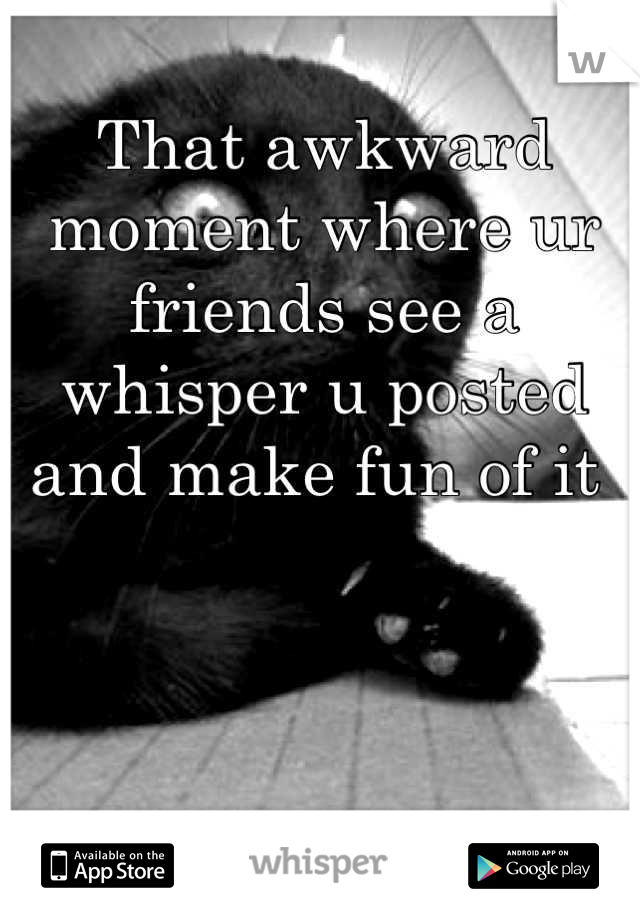 That awkward moment where ur friends see a whisper u posted and make fun of it