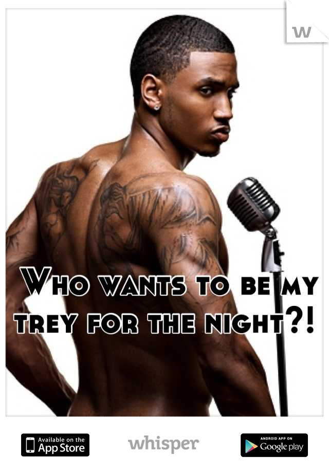 Who wants to be my trey for the night?!