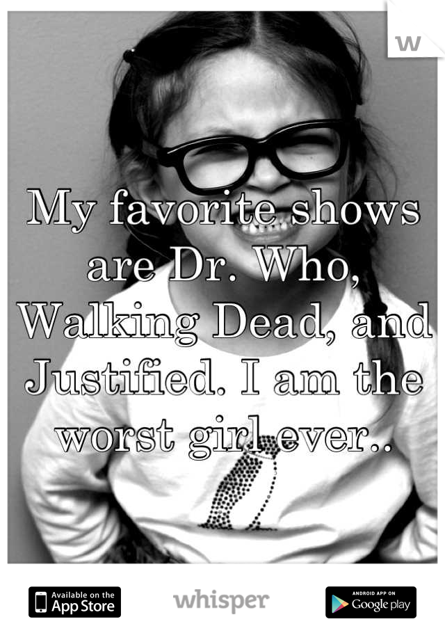 My favorite shows are Dr. Who, Walking Dead, and Justified. I am the worst girl ever..