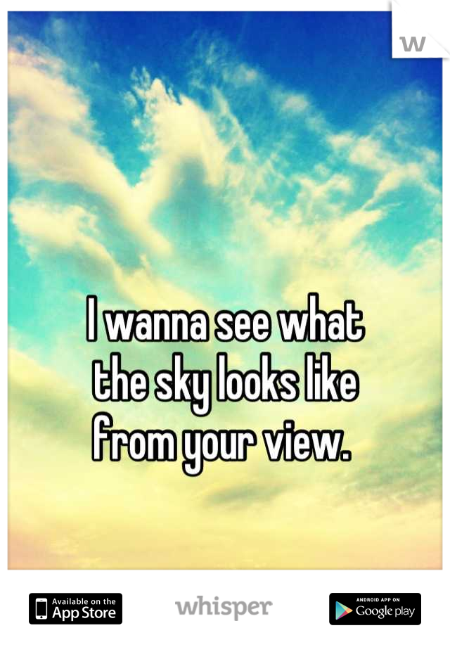 I wanna see what  the sky looks like  from your view.