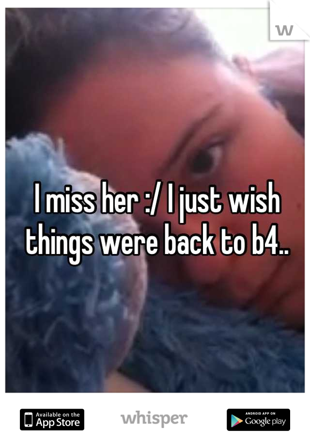 I miss her :/ I just wish things were back to b4..