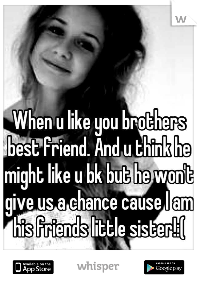 When u like you brothers best friend. And u think he might like u bk but he won't give us a chance cause I am his friends little sister!:(